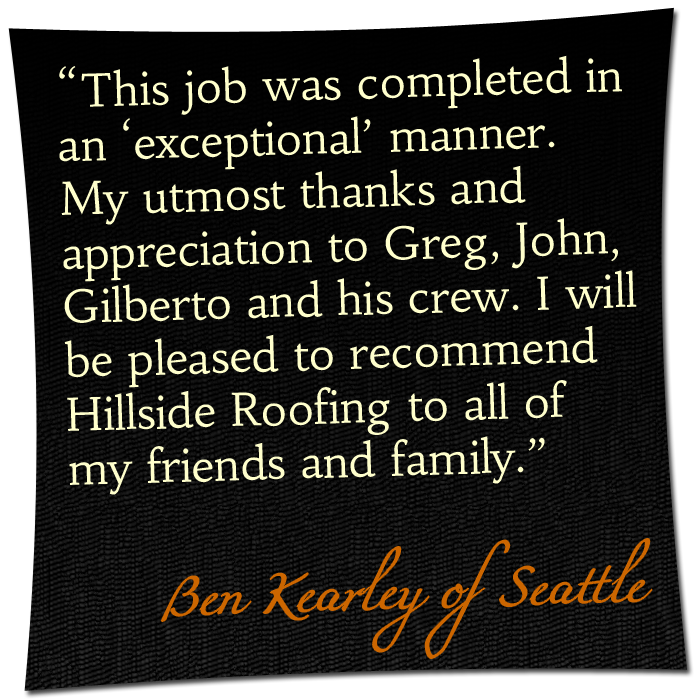 """'This job was completed in an """"exceptional"""" manner. My utmost thanks and appreciation to Greg, John, Gilberto and his crew. I will be pleased to recommend Hillside Roofing to all of my friends and family.' - Ben Kearley of Seattle"""
