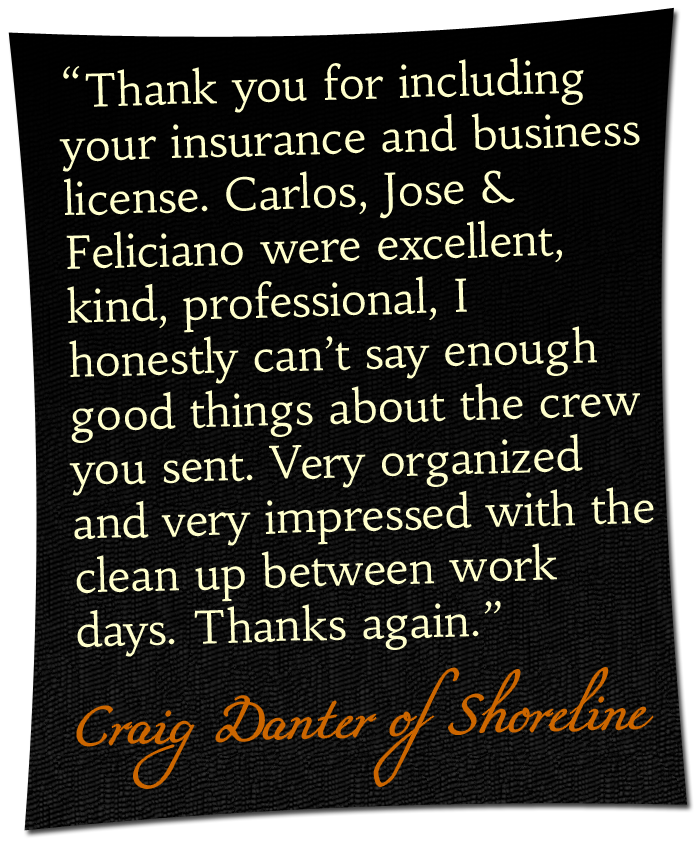 'Thank you for including your insurance and business license. Carlos, Jose & Feliciano were excellent, kind, professional, I honestly can't say enough good things about the crew you sent. Very organized and very impressed with the clean up between work days. Thanks again.' - Craig Danter of Shoreline