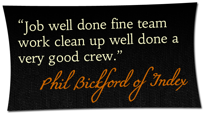 'Job well done fine team work clean up well done a very good crew.' - Phil Bickford of Index