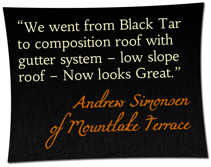'We went from Black Tar to composition roof with gutter system - low slope roof - Now looks Great.' - Andrew Simonsen of Mountlake Terrace