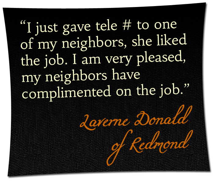 'I just gave tele # to one of my neighbors, she liked the job. I am very pleased, my neighbors have complimented on the job.' - Laverne Donald of Redmond