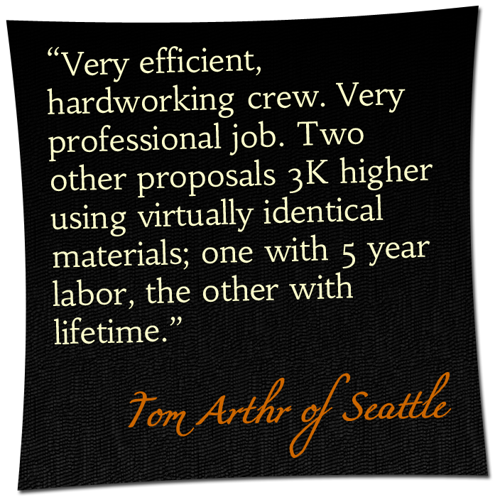 'Very efficient, hardworking crew. Very professional job. Two other proposals 3K higher using virtually identical materials; one with 5 year labor, the other with lifetime.' - Tom Arthr of Seattle