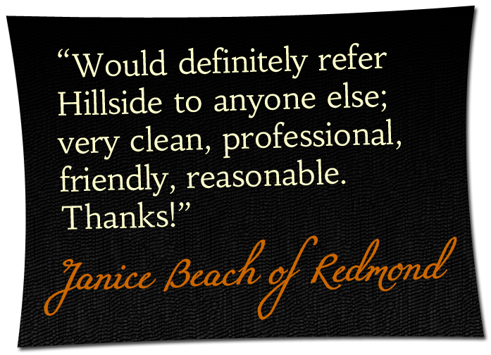 'Would definitely refer Hillside to anyone else; very clean, professional, friendly, reasonable. Thanks!' - Janice Beach of Redmond