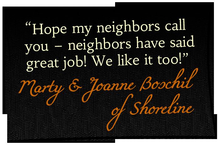 'Hope my neighbors call you - neighbors have said great job! We like it too!' - Marty & Joanne Boschil